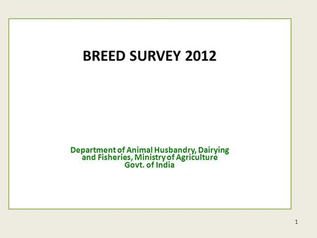 1 BREED SURVEY 2012 Department of Animal Husbandry, Dairying and Fisheries, Ministry of Agriculture Govt. of India.