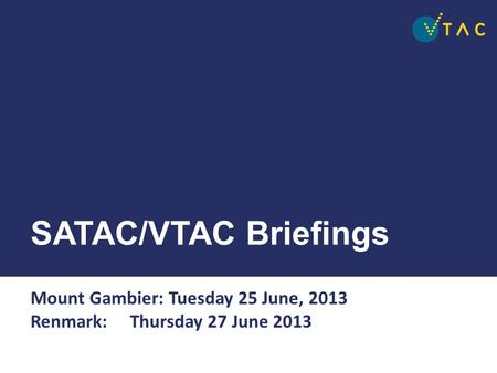 SATAC/VTAC Briefings Mount Gambier: Tuesday 25 June, 2013 Renmark: Thursday 27 June 2013.
