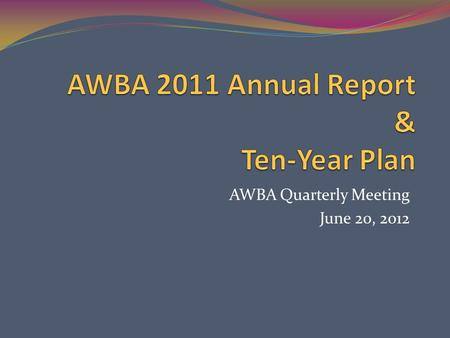 AWBA Quarterly Meeting June 20, 2012. Annual Report Requirements Accounting of AWBA transactions and proceedings for previous year All monies expended.
