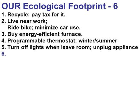 OUR Ecological Footprint - 6 1. Recycle; pay tax for it. 2. Live near work; Ride bike; minimize car use. 3. Buy energy-efficient furnace. 4. Programmable.
