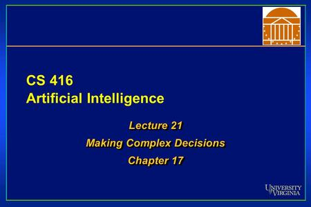 CS 416 Artificial <strong>Intelligence</strong> Lecture 21 Making Complex Decisions Chapter 17 Lecture 21 Making Complex Decisions Chapter 17.