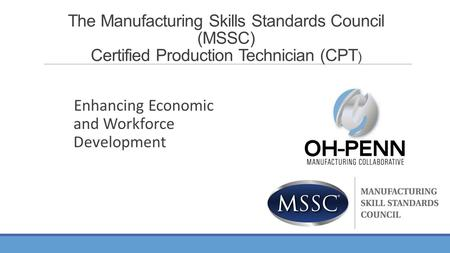 Enhancing Economic and Workforce Development The Manufacturing Skills Standards Council (MSSC) Certified Production Technician (CPT )