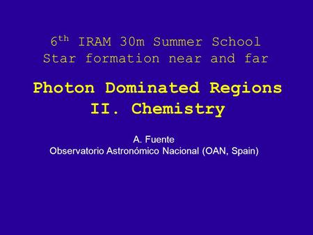 6 th IRAM 30m Summer School Star formation near and far A. Fuente Observatorio Astronómico Nacional (OAN, Spain) Photon Dominated Regions II. Chemistry.