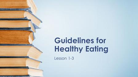 Guidelines for Healthy Eating Lesson 1-3. Objectives TSW describe the recommendations for the Dietary Guidelines for Americans. TSW explain how the Dietary.