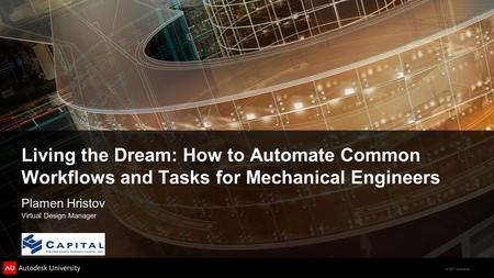 © 2011 Autodesk Living the Dream: How to Automate Common Workflows and Tasks for Mechanical Engineers Plamen Hristov Virtual Design Manager.