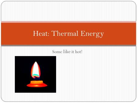 Some like it hot! Heat: Thermal Energy. What is Thermal Energy? What is the difference between a hot cup of coffee and a cold cup of coffee? The molecules.
