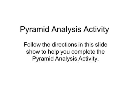 Pyramid Analysis Activity Follow the directions in this slide show to help you complete the Pyramid Analysis Activity.
