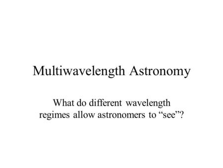 "Multiwavelength Astronomy What do different wavelength regimes allow astronomers to ""see""?"