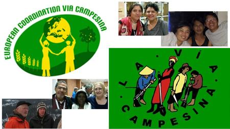 European Coordination of La Via Campesina small and middelscale farmers of Europe 26 memberorganisations in 18 European countries La Via Campesina, global.