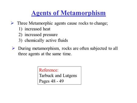 Agents of Metamorphism Three Metamorphic agents cause rocks to change;  1) increased heat 2) increased pressure 3) chemically active fluids During metamorphism,