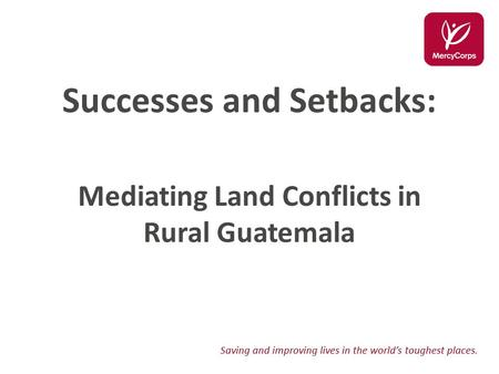 Saving and improving lives in the world's toughest places. Successes and Setbacks: Mediating Land Conflicts in Rural Guatemala.