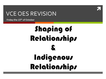  VCE OES REVISION Friday the 15 th of October Shaping of Relationships & Indigenous Relationships.