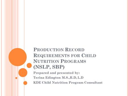 P RODUCTION R ECORD R EQUIREMENTS FOR C HILD N UTRITION P ROGRAMS (NSLP, SBP) Prepared and presented by: Terina Edington M.S.,R.D, L.D KDE Child Nutrition.