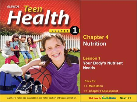 Chapter 4 Nutrition Lesson 1 Your Body's Nutrient Needs >> Main Menu Next >> >> Chapter 4 Assessment Click for: Teacher's notes are available in the notes.