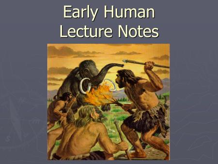 Early Human Lecture Notes. Tools to Discover ► Historians tell us that history began about 5,500 years ago when people began to write ► What we know about.