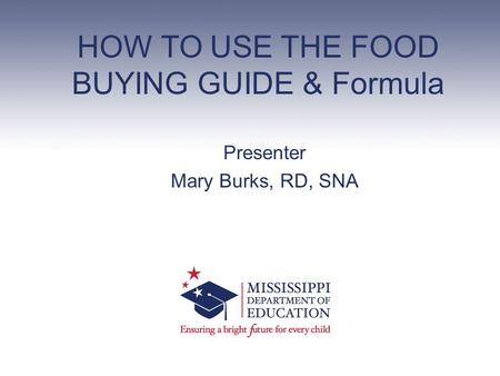 HOW TO USE THE FOOD BUYING GUIDE & Formula Presenter Mary Burks, RD, SNA.
