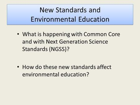 New Standards and Environmental Education What is happening with Common Core and with Next Generation Science Standards (NGSS)? How do these new standards.