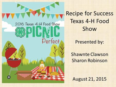 Recipe for Success Texas 4-H Food Show Presented by: Shawnte Clawson Sharon Robinson August 21, 2015.