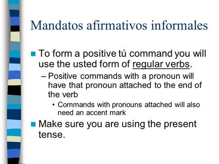 Mandatos afirmativos informales To form a positive tú command you will use the usted form of regular verbs. –Positive commands with a pronoun will have.