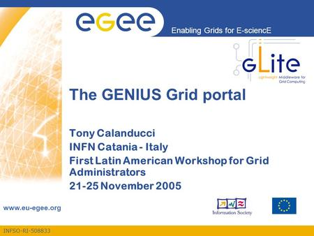 INFSO-RI-508833 Enabling Grids for E-sciencE www.eu-egee.org The GENIUS Grid portal Tony Calanducci INFN Catania - Italy First Latin American Workshop.