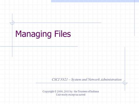 Managing Files CSCI N321 – System and Network Administration Copyright © 2000, 2011 by the Trustees of Indiana University except as noted.
