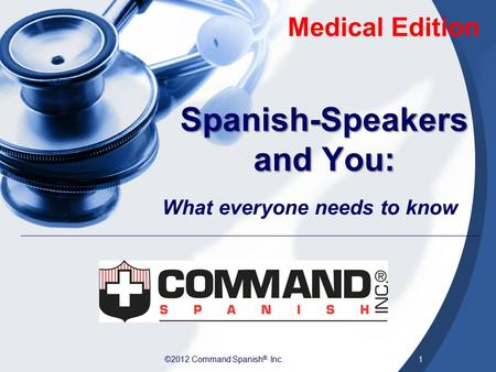 ©2012 Command Spanish ®, Inc.1 Spanish-Speakers and You: What everyone needs to know Medical Edition.