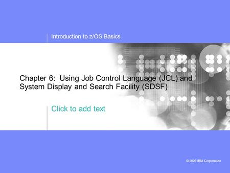 Click to add text Introduction to z/OS Basics © 2006 IBM Corporation Chapter 6: Using Job Control Language (JCL) and System Display and Search Facility.