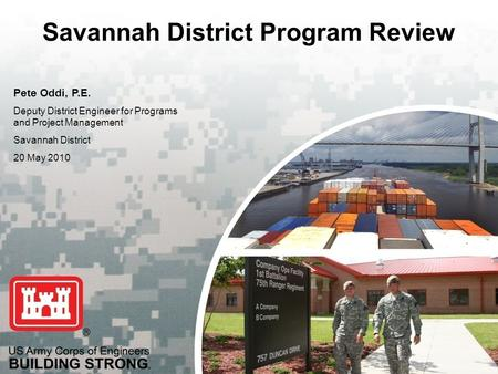 US Army Corps of Engineers BUILDING STRONG ® Savannah District Program Review Pete Oddi, P.E. Deputy District Engineer for Programs and Project Management.