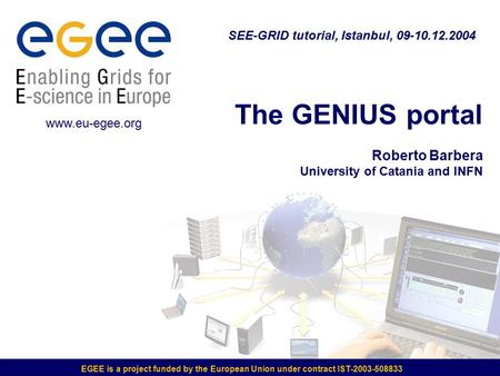 EGEE is a project funded by the European Union under contract IST-2003-508833 The GENIUS portal Roberto Barbera University of Catania and INFN SEE-GRID.