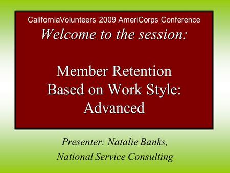 Presenter: Natalie Banks, National Service Consulting Welcome to the session: Member Retention Based on Work Style: Advanced CaliforniaVolunteers 2009.