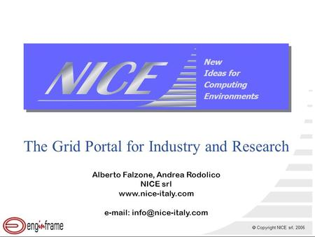  Copyright NICE srl, 2006 New Ideas for Computing Environments The Grid Portal for Industry and Research Alberto Falzone, Andrea Rodolico NICE srl www.nice-italy.com.