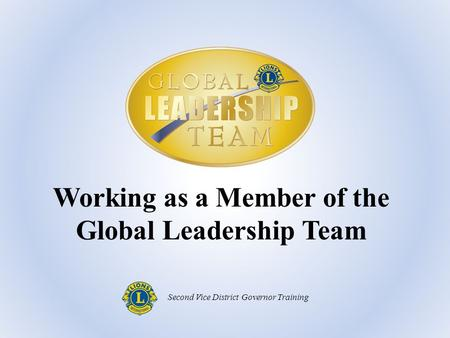 Working as a Member of the Global Leadership Team Second Vice District Governor Training.