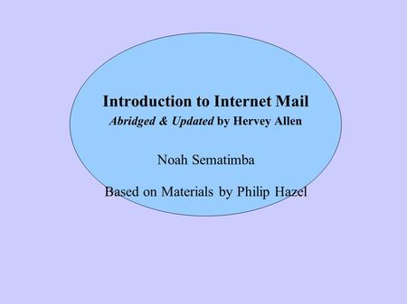 Introduction to Internet Mail Abridged & Updated by Hervey Allen Noah Sematimba Based on Materials by Philip Hazel.