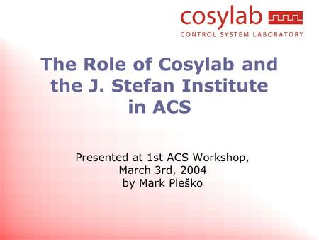 The Role of Cosylab and the J. Stefan Institute in ACS Presented at 1st ACS Workshop, March 3rd, 2004 by Mark Pleško.