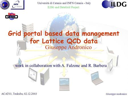 CHEP 2000, 10.02.2000Giuseppe Andronico Grid portal based data management for Lattice QCD data ACAT03, Tsukuba, 02.12.2003 work in collaboration with A.