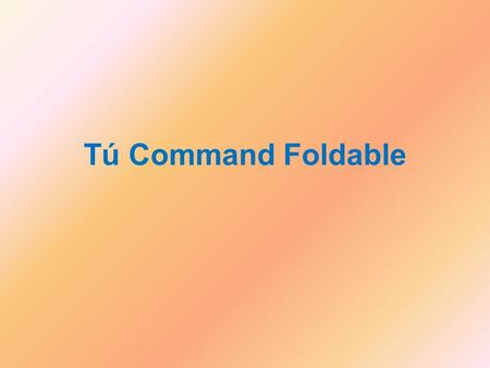 Tú Command Foldable. Use the information on the following slides to complete the foldable for your notes. Some of this information should be familiar.