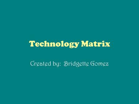 Technology Matrix Created by: Bridgette Gomez. Lesson Planning Technology Matrix CT Standard Small Group Whole Group Learning Center Individual Project.