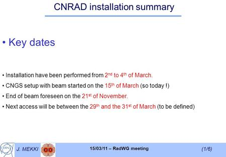 J. MEKKI (1/6) 15/03/11 – RadWG meeting CNRAD installation summary Key dates Installation have been performed from 2 nd to 4 th of March. CNGS setup with.