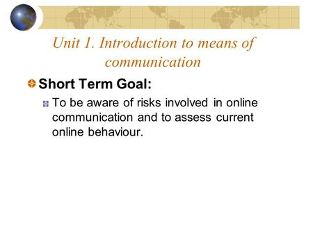 Unit 1. Introduction to means of communication Short Term Goal: To be aware of risks involved in online communication and to assess current online behaviour.