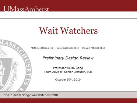 "SDP11-Team Gong-""Wait Watchers"" PDR Matheus Barros (EE) - Alex Gutowski (EE) - Steven Mitchell (EE) Preliminary Design Review Professor Weibo Gong Team."