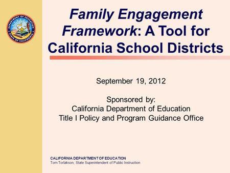 CALIFORNIA DEPARTMENT OF EDUCATION Tom Torlakson, State Superintendent of Public Instruction Family Engagement Framework: A Tool for California School.