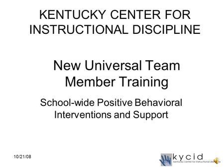 New Universal Team Member Training School-wide Positive Behavioral Interventions and Support KENTUCKY CENTER FOR INSTRUCTIONAL DISCIPLINE 10/21/08.