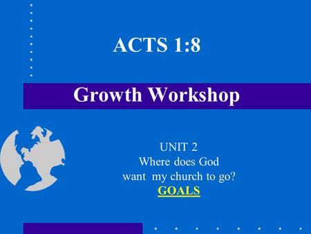 ACTS 1:8 Growth Workshop UNIT 2 Where does God want my church to go? GOALS.