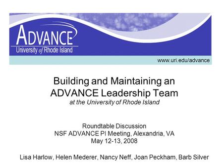 Building and Maintaining an ADVANCE Leadership Team at the University of Rhode Island Roundtable Discussion NSF ADVANCE PI Meeting, Alexandria, VA May.