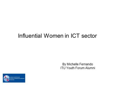 Influential Women in ICT sector By Michelle Fernando ITU Youth Forum Alumni.