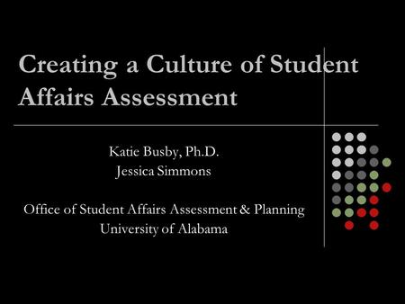 Creating a Culture of Student Affairs Assessment Katie Busby, Ph.D. Jessica Simmons Office of Student Affairs Assessment & Planning University of Alabama.