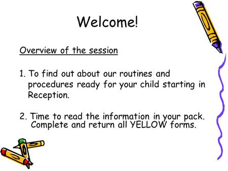 Welcome! Overview of the session 1. To find out about our routines and procedures ready for your child starting in Reception. 2. Time to read the information.