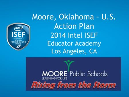 Moore, Oklahoma – U.S. Action Plan 2014 Intel ISEF Educator Academy Los Angeles, CA.