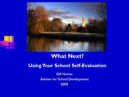 Salisbury Diocese Board of Education1 Gill Hunter Adviser for School Development 2005 What Next? Using Your School Self-Evaluation.