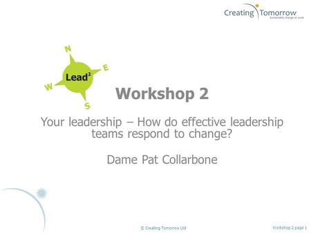 Workshop 2 Your leadership – How do effective leadership teams respond to change? Dame Pat Collarbone Workshop 2 page 1 © Creating Tomorrow Ltd.